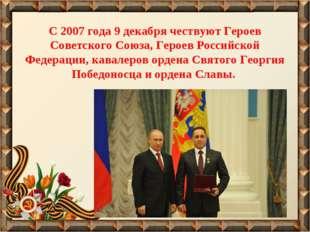С 2007 года 9 декабря чествуют Героев Советского Союза, Героев Российской Фед