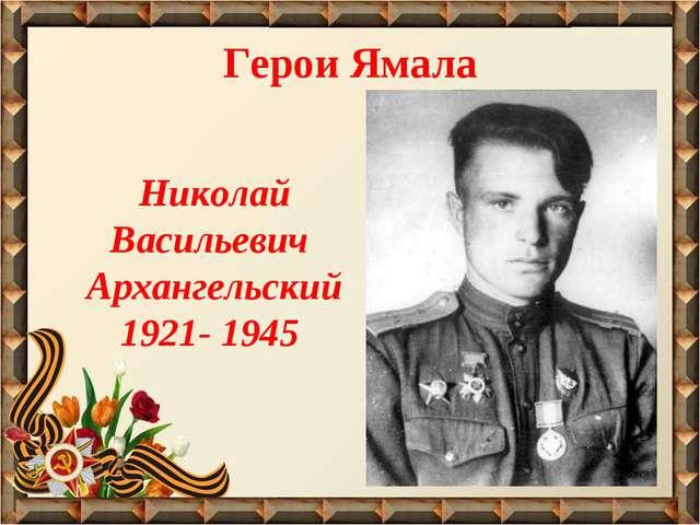 Николай Васильевич Архангельский 1921- 1945 Герои Ямала