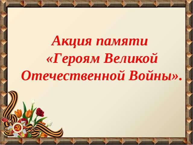 Акция памяти «Героям Великой Отечественной Войны».