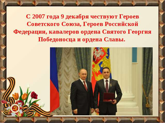 С 2007 года 9 декабря чествуют Героев Советского Союза, Героев Российской Фед...