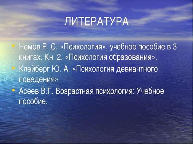 ЛИТЕРАТУРА Немов Р. С. «Психология», учебное пособие в 3 книгах. Кн. 2. «Псих...