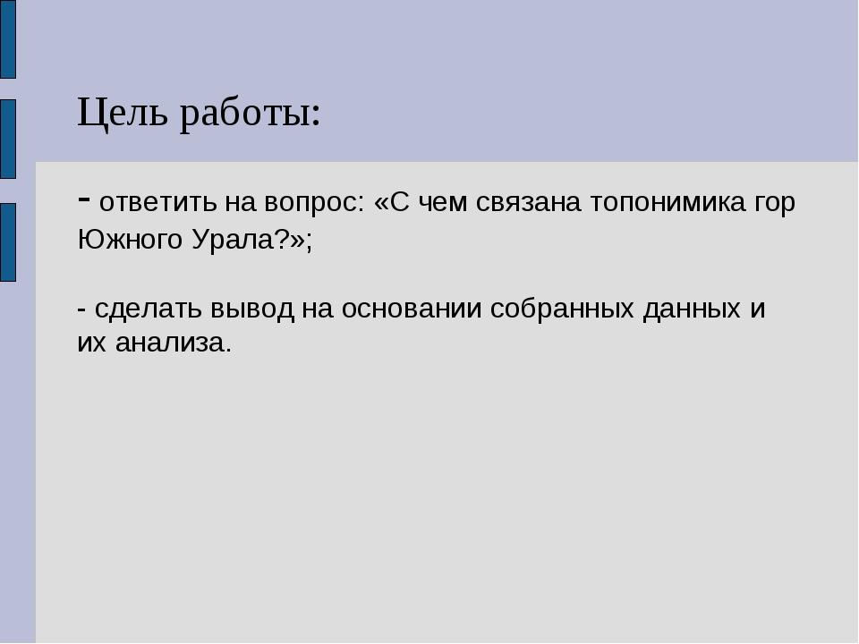Цель работы: - ответить на вопрос: «С чем связана топонимика гор Южного Урала...