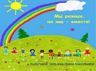 (классный час) Выполнила: Чепелева Ирина Анатольевна