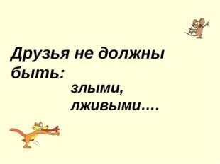 Друзья не должны быть: злыми, лживыми….