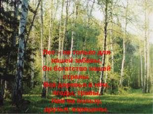 Лес – не только для нашей забавы, Он богатство нашей страны. Все деревья в нё