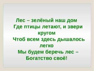 Лес – зелёный наш дом Где птицы летают, и звери кругом Чтоб всем здесь д