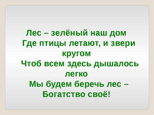 Лес – зелёный наш дом Где птицы летают, и звери кругом Чтоб всем здесь д...
