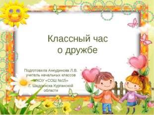 Классный час о дружбе Подготовила Анкудинова Л.В. учитель начальных классов М