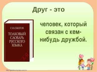 Друг - это человек, который связан с кем-нибудь дружбой. http://goldina-mycla