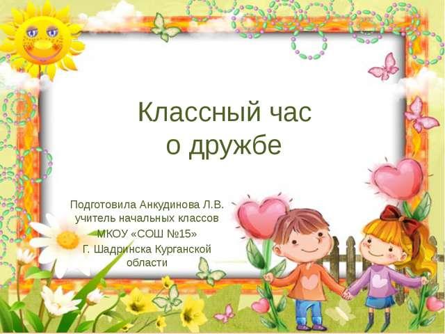 Классный час о дружбе Подготовила Анкудинова Л.В. учитель начальных классов М...