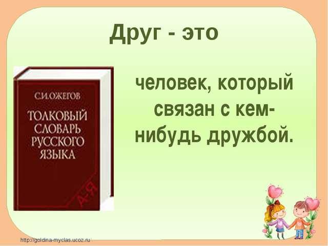 Друг - это человек, который связан с кем-нибудь дружбой. http://goldina-mycla...