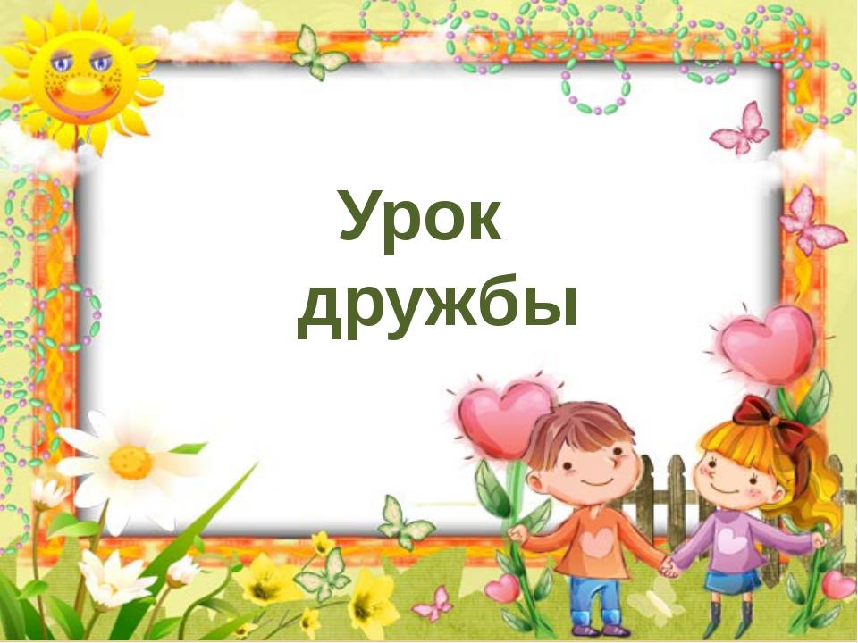Урок дружбы http://goldina-myclas.ucoz.ru/.