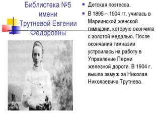Библиотека №5 имени Трутневой Евгении Фёдоровны Детская поэтесса. В 1895 – 19