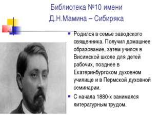 Библиотека №10 имени Д.Н.Мамина – Сибиряка Родился в семье заводского священн