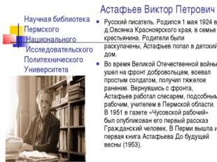 Астафьев Виктор Петрович Русский писатель. Родился 1 мая 1924 в д.Овсянка Кра