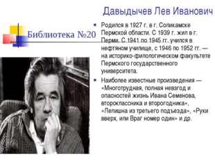 Давыдычев Лев Иванович Родился в 1927 г. в г. Соликамске Пермской области. С
