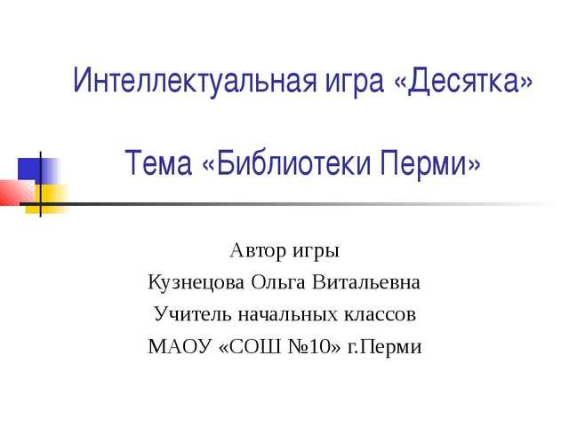 Интеллектуальная игра «Десятка» Тема «Библиотеки Перми» Автор игры Кузнецова...