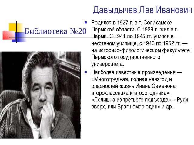 Давыдычев Лев Иванович Родился в 1927 г. в г. Соликамске Пермской области. С...
