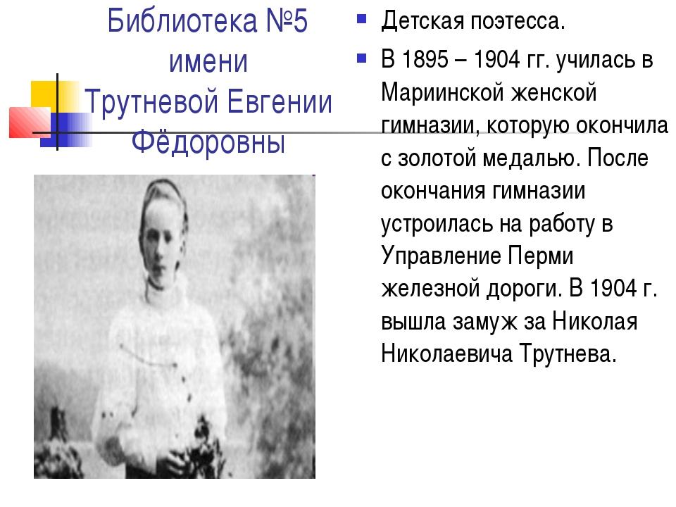 Библиотека №5 имени Трутневой Евгении Фёдоровны Детская поэтесса. В 1895 – 19...