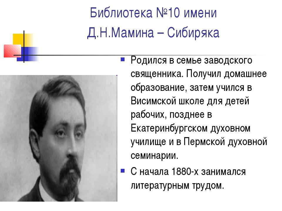 Библиотека №10 имени Д.Н.Мамина – Сибиряка Родился в семье заводского священн...