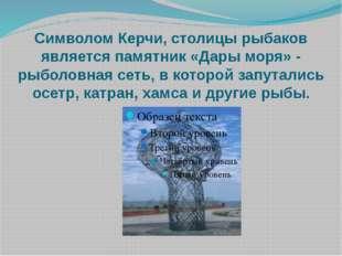 Символом Керчи, столицы рыбаков является памятник «Дары моря» - рыболовная се