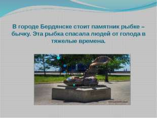 В городе Бердянске стоит памятник рыбке – бычку. Эта рыбка спасала людей от г