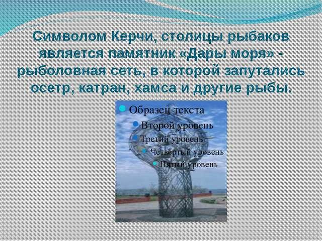 Символом Керчи, столицы рыбаков является памятник «Дары моря» - рыболовная се...
