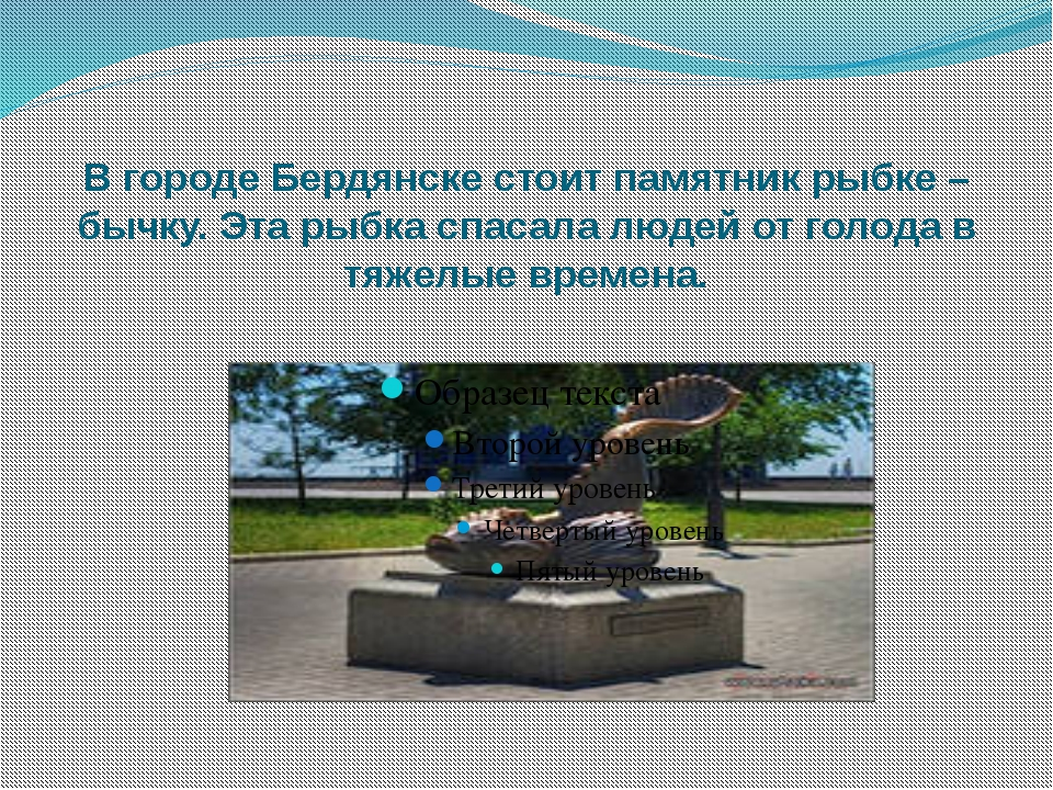 В городе Бердянске стоит памятник рыбке – бычку. Эта рыбка спасала людей от г...
