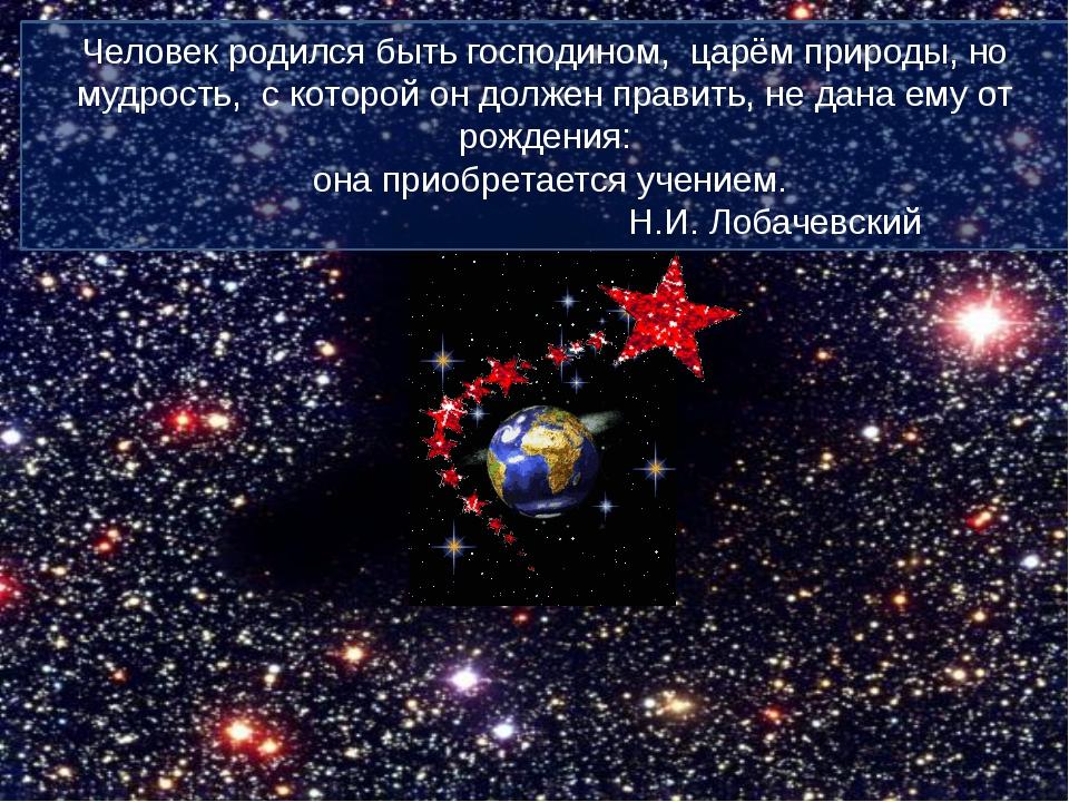 Человек родился быть господином, царём природы, но мудрость, с которой он дол...