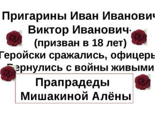 Пригарины Иван Иванович Виктор Иванович- (призван в 18 лет) Геройски сражали