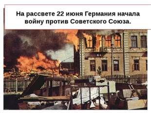 На рассвете 22 июня Германия начала войну против Советского Союза.
