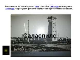 Находился в 18 километрах от Риги с октября 1941 года до конца лета 1944 года