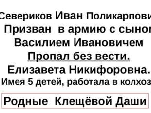 Севериков Иван Поликарпович Призван в армию с сыном Василием Ивановичем Проп