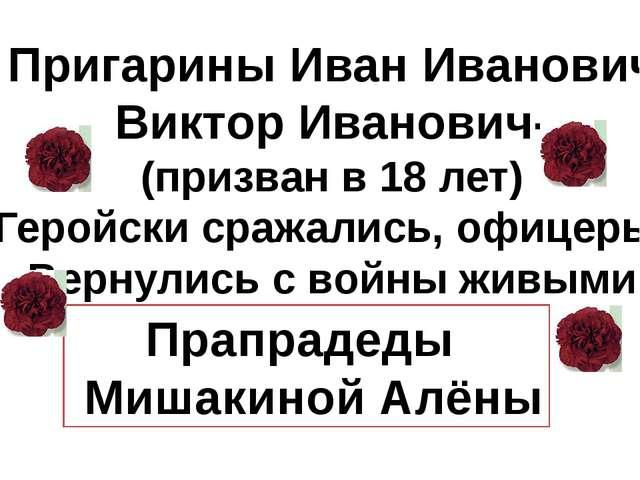 Пригарины Иван Иванович Виктор Иванович- (призван в 18 лет) Геройски сражали...
