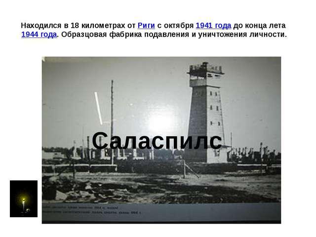 Находился в 18 километрах от Риги с октября 1941 года до конца лета 1944 года...