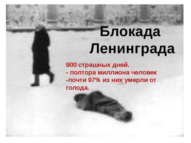 Блокада Ленинграда 900 страшных дней. - полтора миллиона человек -почти 97%...