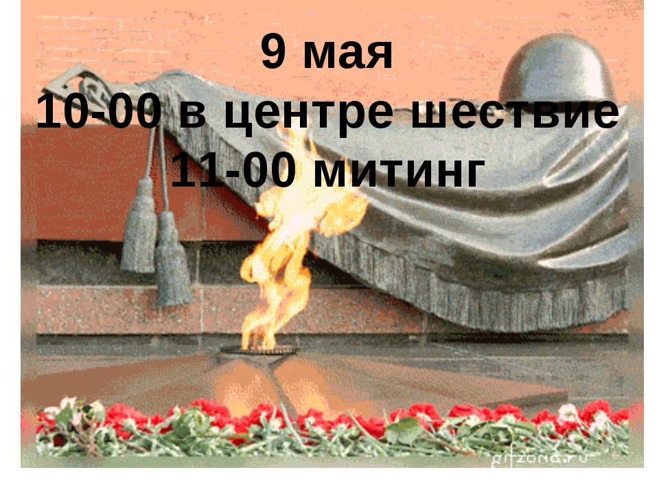 9 мая 10-00 в центре шествие 11-00 митинг
