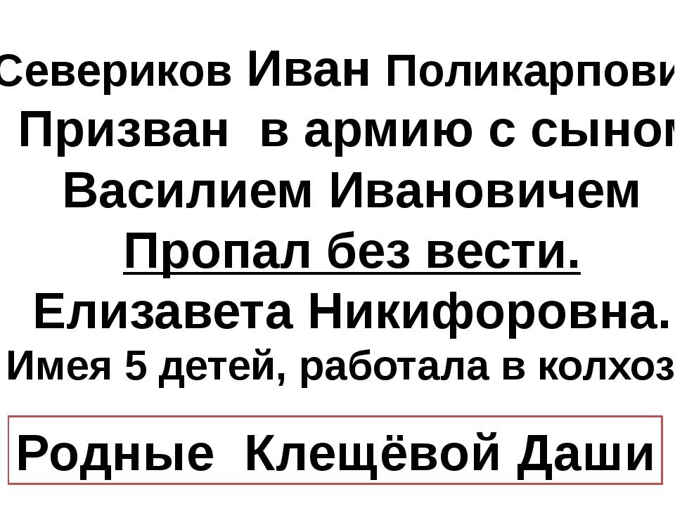 Севериков Иван Поликарпович Призван в армию с сыном Василием Ивановичем Проп...