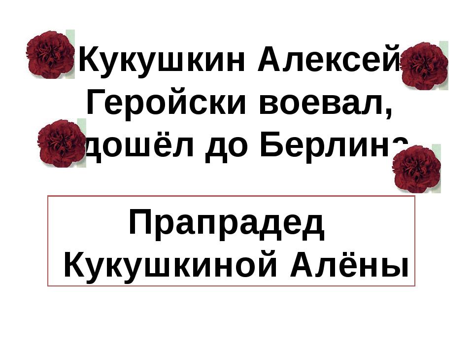 Кукушкин Алексей Геройски воевал, дошёл до Берлина Прапрадед Кукушкиной Алёны