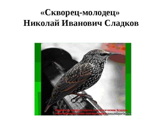 «Скворец-молодец» Николай Иванович Сладков