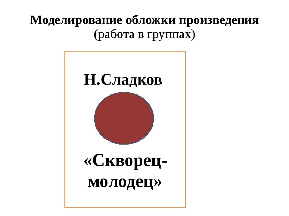 Моделирование обложки произведения (работа в группах)  Н.Сладков «Скворец-мо...