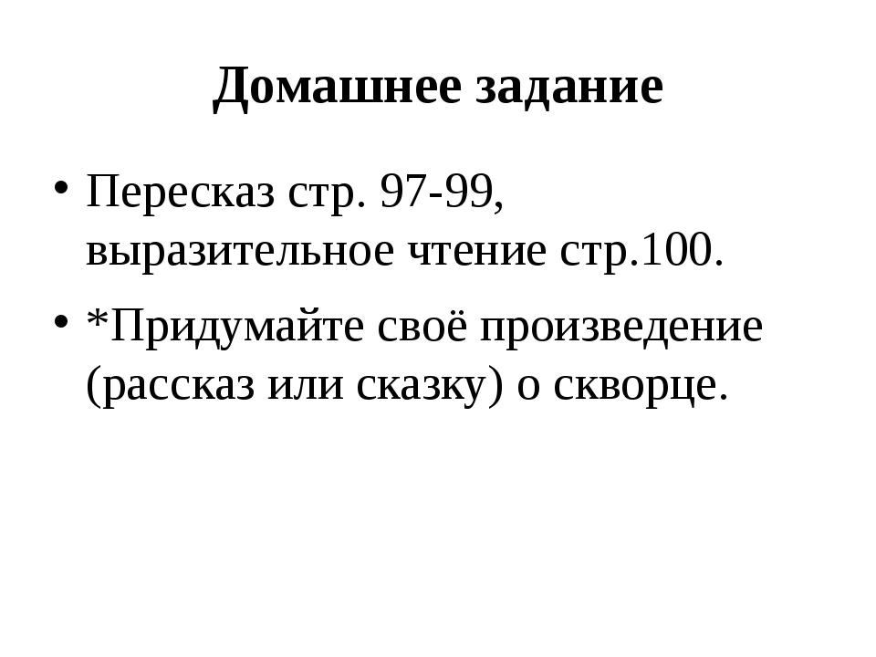 Домашнее задание Пересказ стр. 97-99, выразительное чтение стр.100. *Придумай...