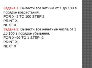 Задача 1. Вывести все четные от 1 до 100 в порядке возрастания. FOR X=2 TO 10