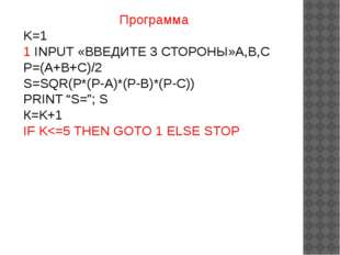 Программа K=1 1 INPUT «ВВЕДИТЕ 3 СТОРОНЫ»A,B,C P=(A+B+C)/2 S=SQR(P*(P-A)*(P-B