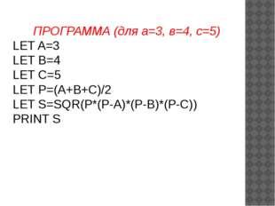 ПРОГРАММА (для а=3, в=4, с=5) LET A=3 LET B=4 LET C=5 LET P=(A+B+C)/2 LET S=S