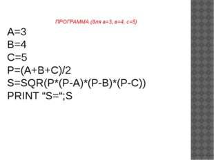 ПРОГРАММА (для а=3, в=4, с=5) A=3 B=4 C=5 P=(A+B+C)/2 S=SQR(P*(P-A)*(P-B)*(P-
