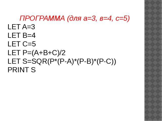 ПРОГРАММА (для а=3, в=4, с=5) LET A=3 LET B=4 LET C=5 LET P=(A+B+C)/2 LET S=S...