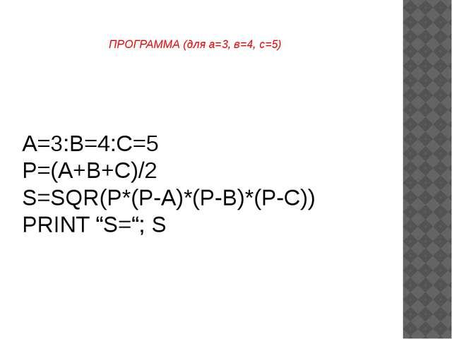 "A=3:B=4:C=5 P=(A+B+C)/2 S=SQR(P*(P-A)*(P-B)*(P-C)) PRINT ""S=""; S ПРОГРАММА (д..."