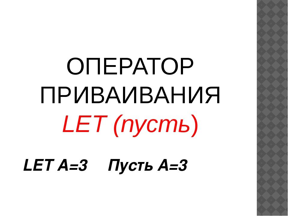 ОПЕРАТОР ПРИВАИВАНИЯ LET (пусть) LET A=3 Пусть А=3