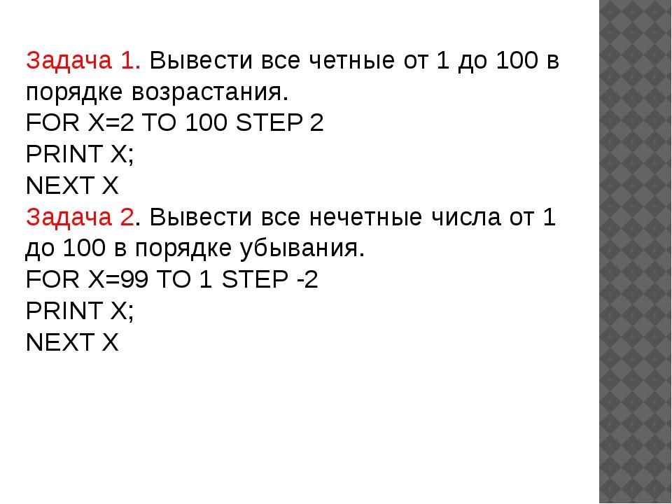 Задача 1. Вывести все четные от 1 до 100 в порядке возрастания. FOR X=2 TO 10...